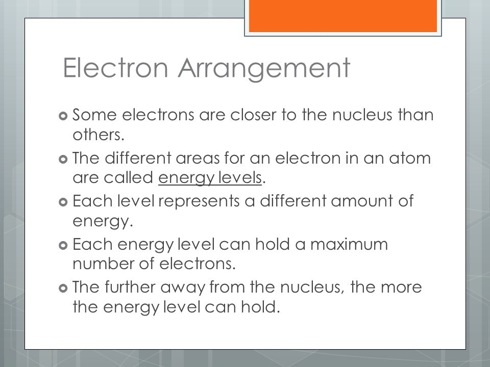 Electron Arrangement  Some electrons are closer to the nucleus than others.  The different areas for an electron in an atom are called energy levels
