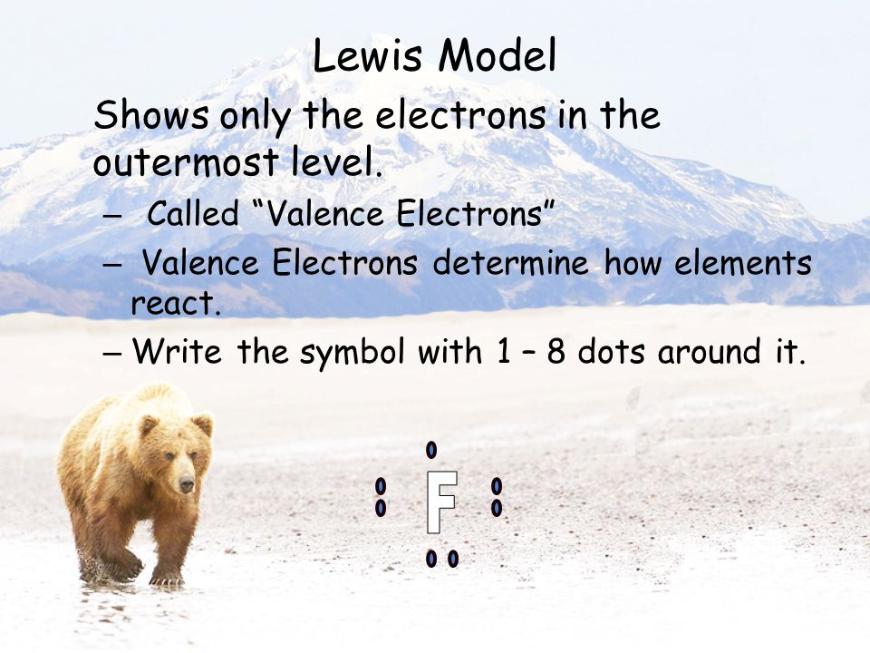 """Lewis Model Shows only the electrons in the outermost level. – Called """"Valence Electrons"""" – Valence Electrons determine how elements react. – Write th"""
