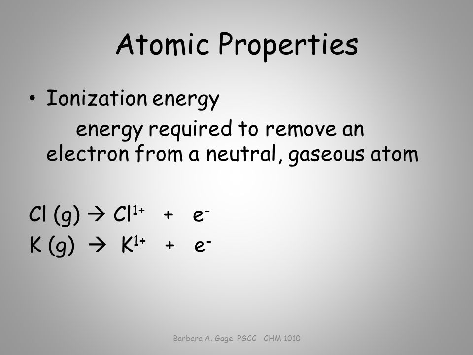Atomic Properties Ionization energy energy required to remove an electron from a neutral, gaseous atom Cl (g)  Cl 1+ + e - K (g)  K 1+ + e - Barbara A.