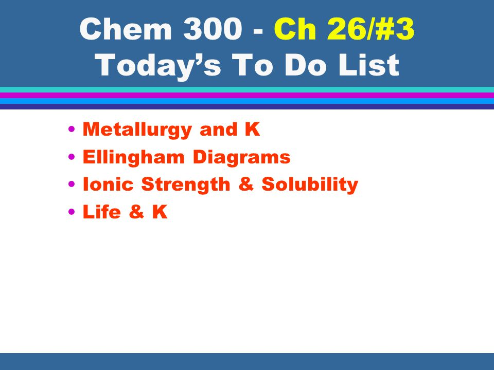 Chem 300 - Ch 26/#3 Today's To Do List Metallurgy and K Ellingham Diagrams Ionic Strength & Solubility Life & K
