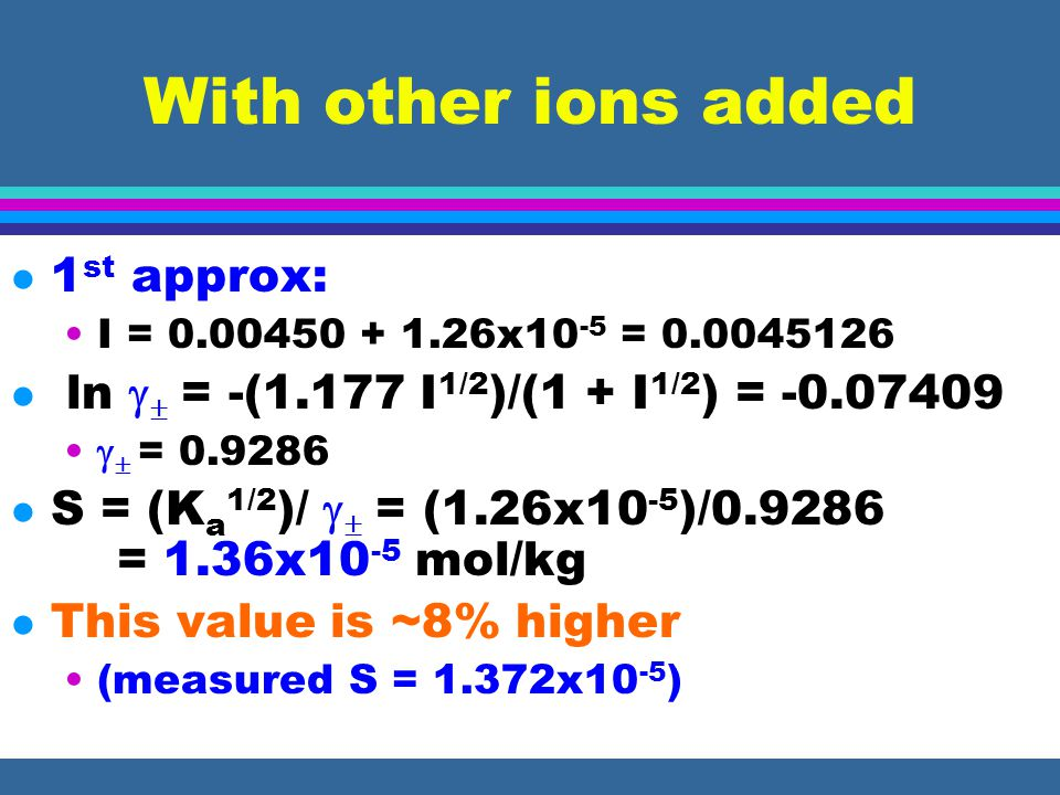 With other ions added l 1 st approx: I = 0.00450 + 1.26x10 -5 = 0.0045126 l ln   = -(1.177 I 1/2 )/(1 + I 1/2 ) = -0.07409   = 0.9286 l S = (K a 1/2 )/   = (1.26x10 -5 )/0.9286 = 1.36x10 -5 mol/kg l This value is ~8% higher (measured S = 1.372x10 -5 )