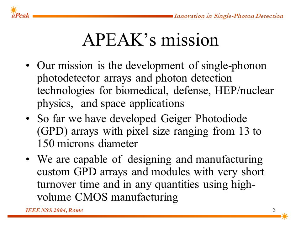 Innovation in Single-Photon Detection IEEE NSS 2004, Rome3 Outline Geiger avalanche advantages Performance goals GPD array and module design Timing performance Detection efficiency Reliability evaluation Summary