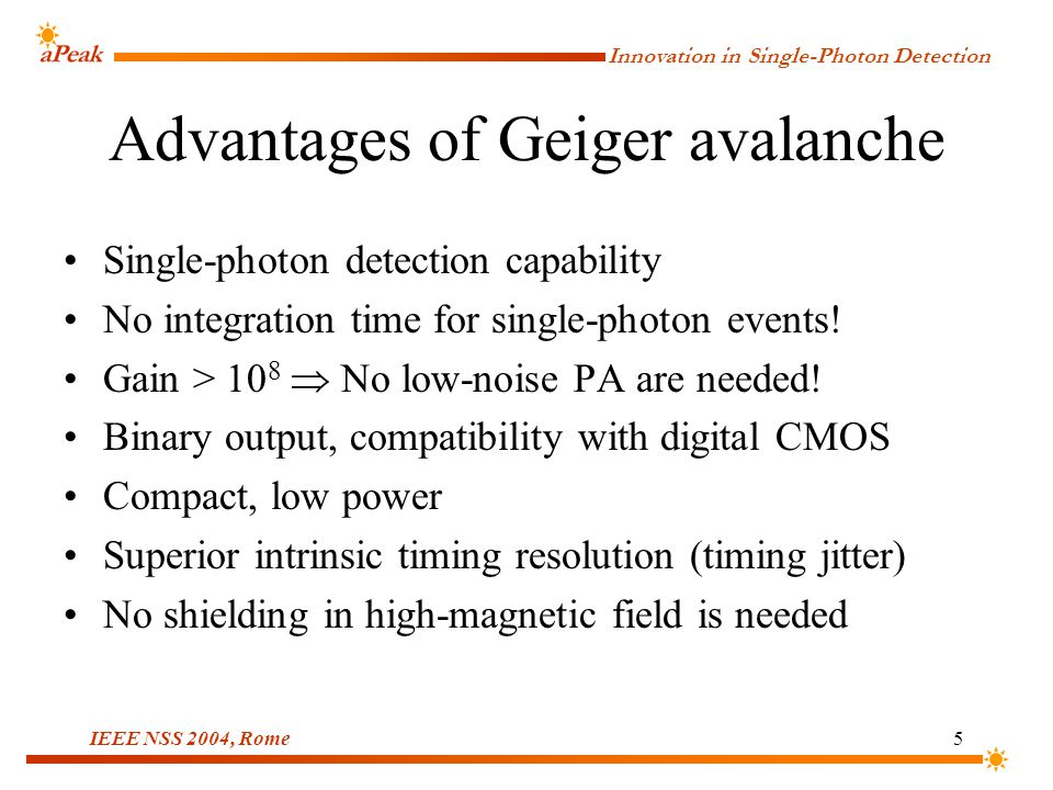 Innovation in Single-Photon Detection IEEE NSS 2004, Rome5 Advantages of Geiger avalanche Single-photon detection capability No integration time for single-photon events.