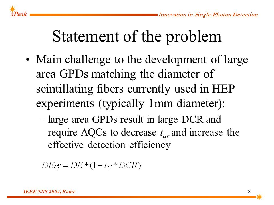 Innovation in Single-Photon Detection IEEE NSS 2004, Rome8 Statement of the problem Main challenge to the development of large area GPDs matching the diameter of scintillating fibers currently used in HEP experiments (typically 1mm diameter): –large area GPDs result in large DCR and require AQCs to decrease t qr and increase the effective detection efficiency