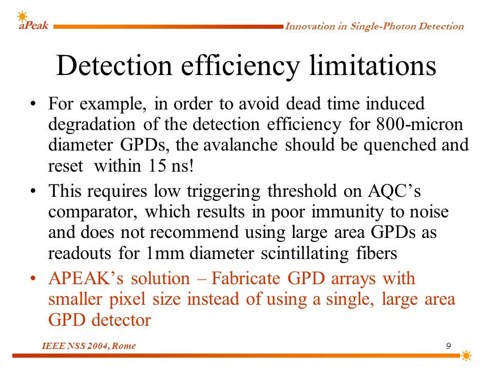 Innovation in Single-Photon Detection IEEE NSS 2004, Rome9 Detection efficiency limitations For example, in order to avoid dead time induced degradation of the detection efficiency for 800-micron diameter GPDs, the avalanche should be quenched and reset within 15 ns.