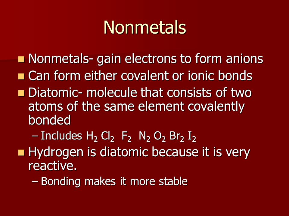 Nonmetals Nonmetals- gain electrons to form anions Nonmetals- gain electrons to form anions Can form either covalent or ionic bonds Can form either covalent or ionic bonds Diatomic- molecule that consists of two atoms of the same element covalently bonded Diatomic- molecule that consists of two atoms of the same element covalently bonded –Includes H 2 Cl 2 F 2 N 2 O 2 Br 2 I 2 Hydrogen is diatomic because it is very reactive.