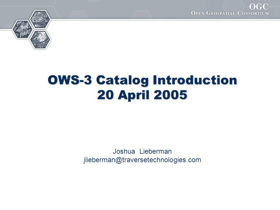 OWS-3 Catalog Introduction 20 April 2005 Joshua Lieberman jlieberman@traversetechnologies.com