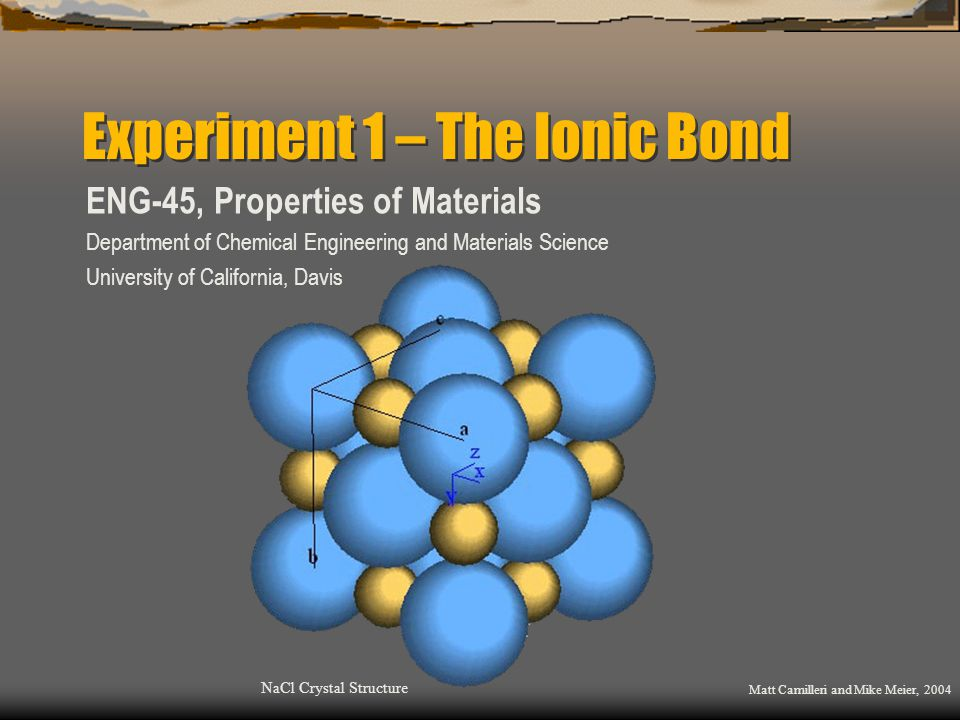 Experiment 1 – The Ionic Bond ENG-45, Properties of Materials Department of Chemical Engineering and Materials Science University of California, Davis NaCl Crystal Structure Matt Camilleri and Mike Meier, 2004