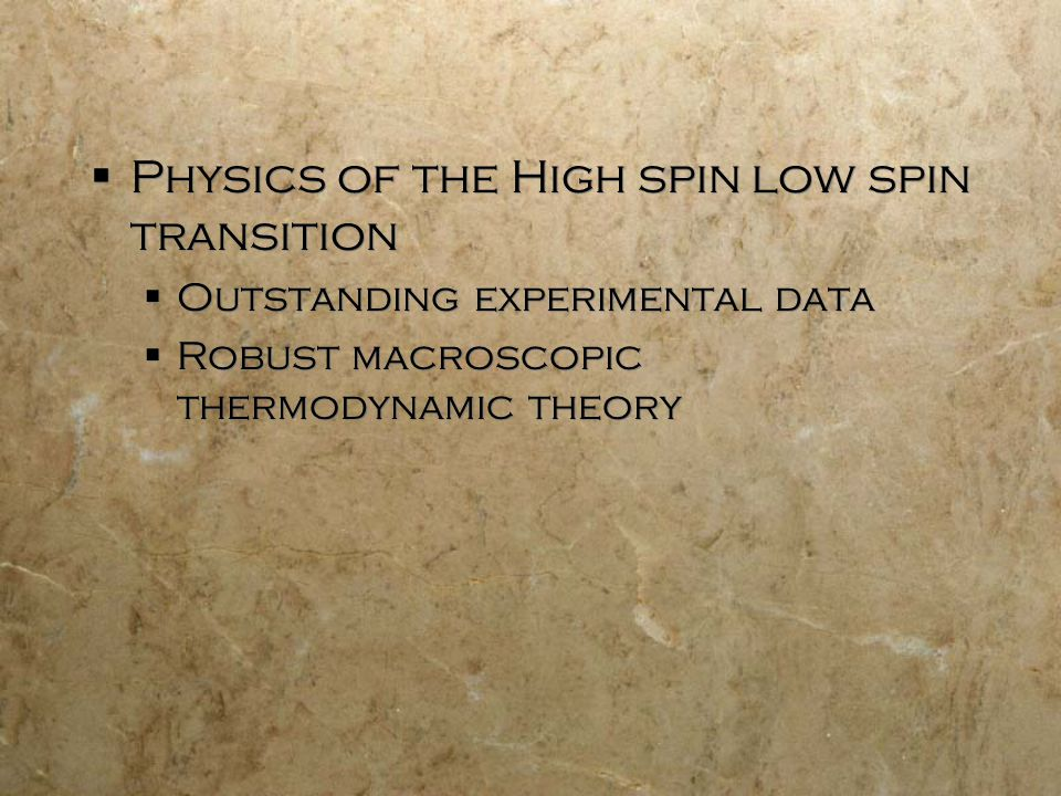  Physics of the High spin low spin transition  Outstanding experimental data  Robust macroscopic thermodynamic theory  Physics of the High spin low spin transition  Outstanding experimental data  Robust macroscopic thermodynamic theory