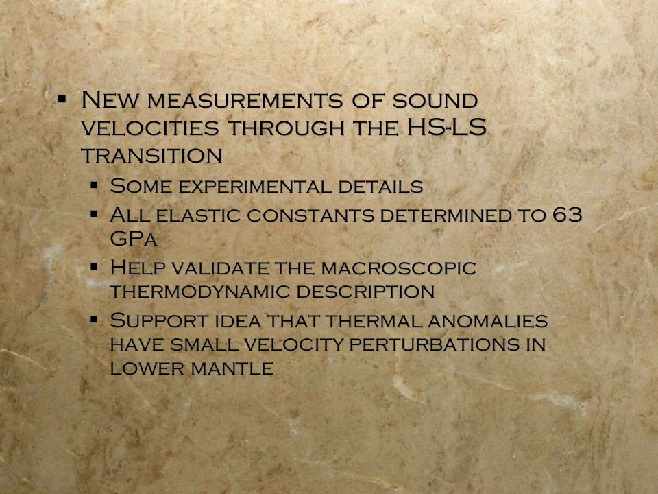  New measurements of sound velocities through the HS-LS transition  Some experimental details  All elastic constants determined to 63 GPa  Help validate the macroscopic thermodynamic description  Support idea that thermal anomalies have small velocity perturbations in lower mantle  New measurements of sound velocities through the HS-LS transition  Some experimental details  All elastic constants determined to 63 GPa  Help validate the macroscopic thermodynamic description  Support idea that thermal anomalies have small velocity perturbations in lower mantle