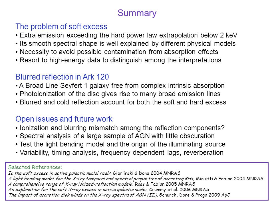 The problem of soft excess Extra emission exceeding the hard power law extrapolation below 2 keV Its smooth spectral shape is well-explained by different physical models Necessity to avoid possible contamination from absorption effects Resort to high-energy data to distinguish among the interpretations Blurred reflection in Ark 120 A Broad Line Seyfert 1 galaxy free from complex intrinsic absorption Photoionization of the disc gives rise to many broad emission lines Blurred and cold reflection account for both the soft and hard excess Open issues and future work Ionization and blurring mismatch among the reflection components.
