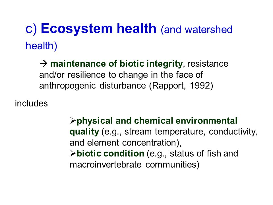 c) Ecosystem health (and watershed health)  maintenance of biotic integrity, resistance and/or resilience to change in the face of anthropogenic disturbance (Rapport, 1992) includes  physical and chemical environmental quality (e.g., stream temperature, conductivity, and element concentration),  biotic condition (e.g., status of fish and macroinvertebrate communities)