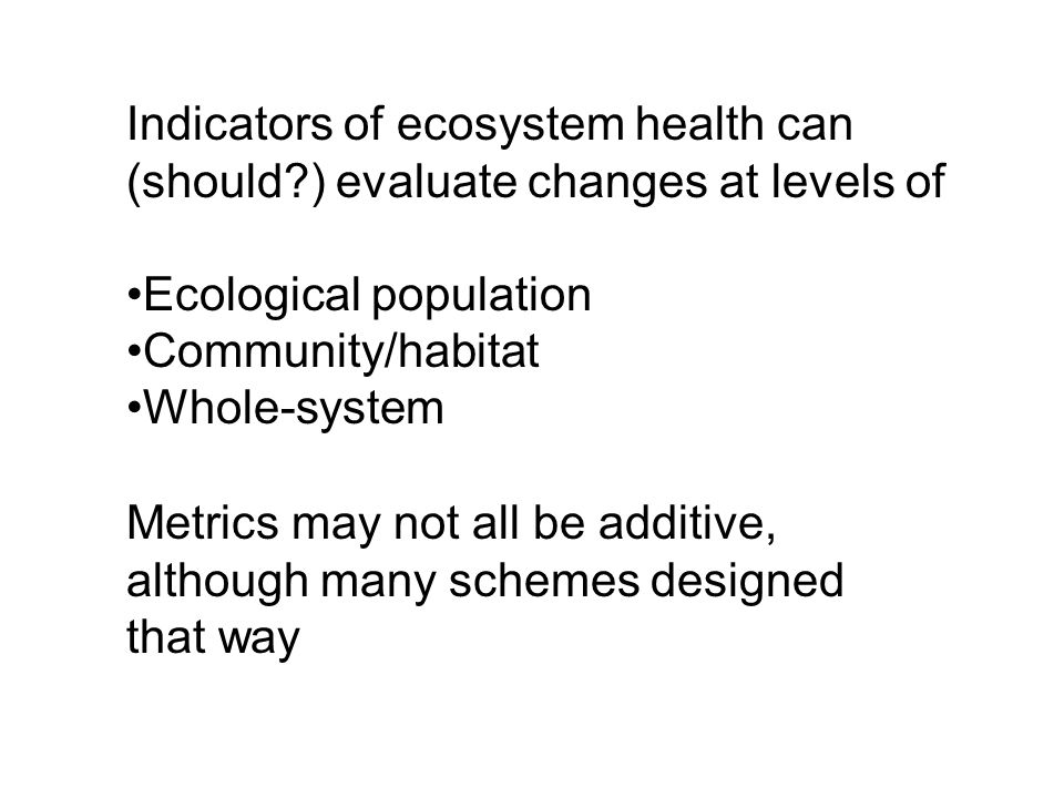 Indicators of ecosystem health can (should ) evaluate changes at levels of Ecological population Community/habitat Whole-system Metrics may not all be additive, although many schemes designed that way