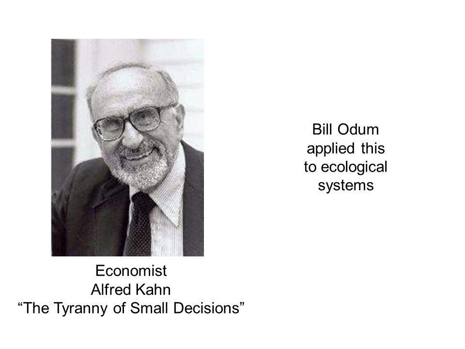 Economist Alfred Kahn The Tyranny of Small Decisions Bill Odum applied this to ecological systems