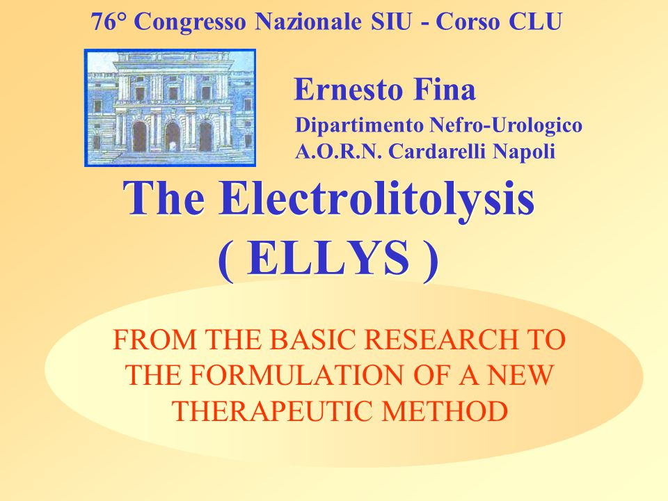 The Electrolitolysis ( ELLYS ) FROM THE BASIC RESEARCH TO THE FORMULATION OF A NEW THERAPEUTIC METHOD Ernesto Fina Dipartimento Nefro-Urologico A.O.R.N.