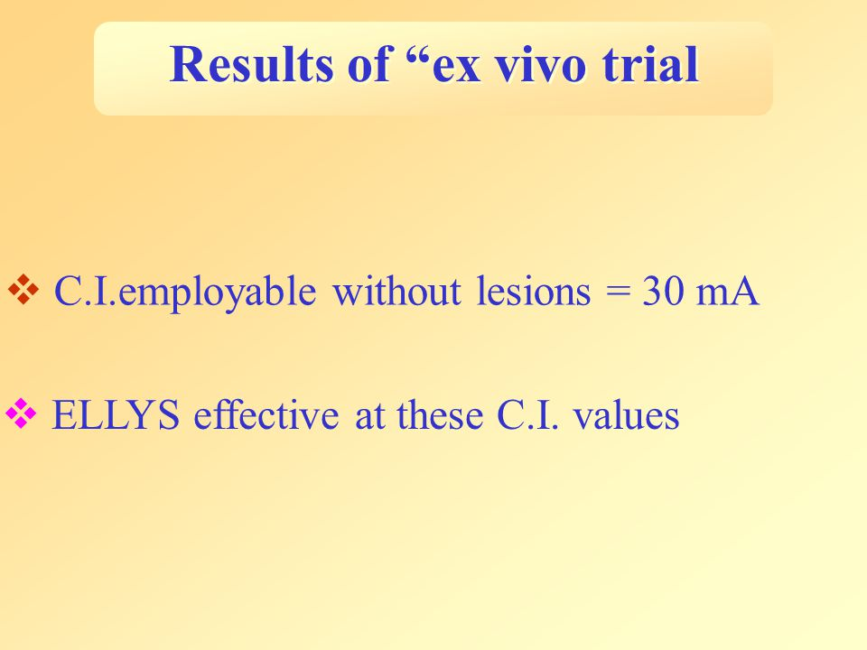 Results of ex vivo trial  C.I.employable without lesions = 30 mA  ELLYS effective at these C.I.