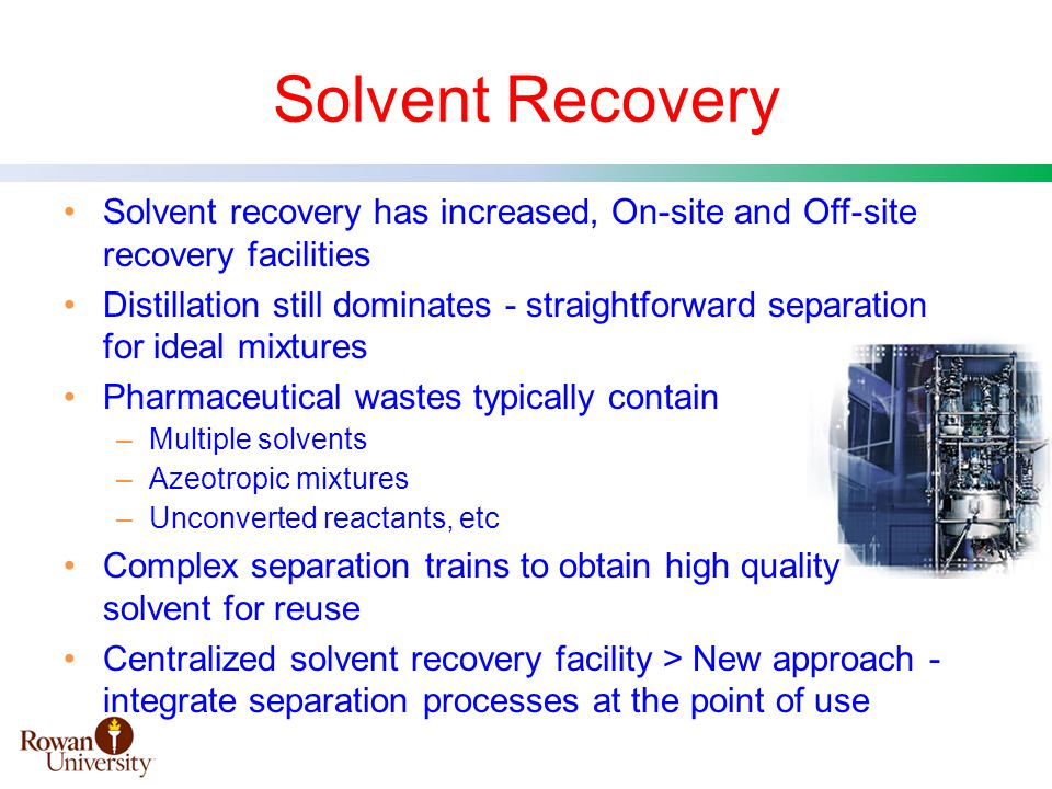 Solvent Recovery Solvent recovery has increased, On-site and Off-site recovery facilities Distillation still dominates - straightforward separation for ideal mixtures Pharmaceutical wastes typically contain –Multiple solvents –Azeotropic mixtures –Unconverted reactants, etc Complex separation trains to obtain high quality solvent for reuse Centralized solvent recovery facility > New approach - integrate separation processes at the point of use