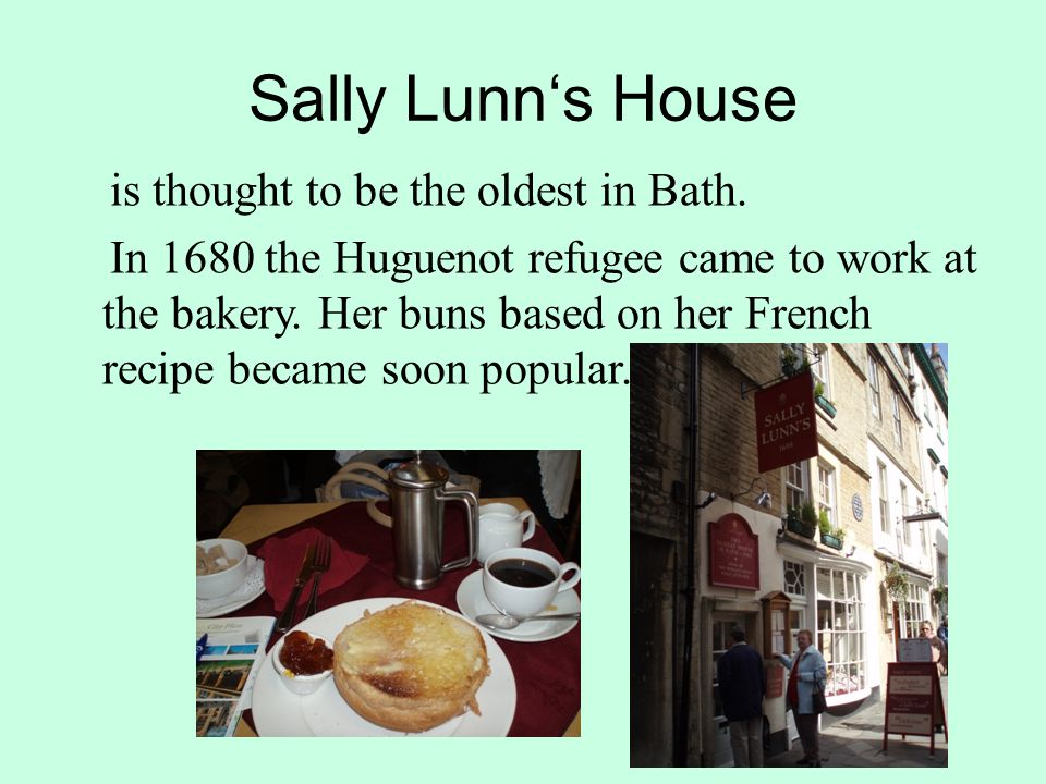 Sally Lunn's House is thought to be the oldest in Bath. In 1680 the Huguenot refugee came to work at the bakery. Her buns based on her French recipe b