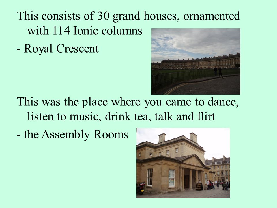 This consists of 30 grand houses, ornamented with 114 Ionic columns - Royal Crescent This was the place where you came to dance, listen to music, drin