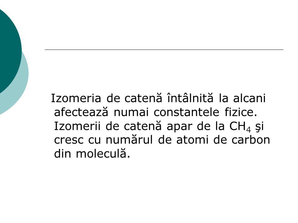 Izomeria de catenă întâlnită la alcani afectează numai constantele fizice. Izomerii de catenă apar de la CH 4 şi cresc cu numărul de atomi de carbon d