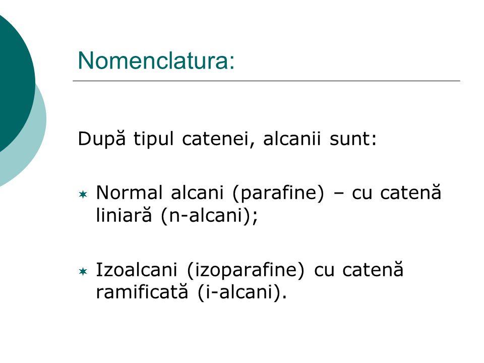 Nomenclatura: După tipul catenei, alcanii sunt:  Normal alcani (parafine) – cu catenă liniară (n-alcani);  Izoalcani (izoparafine) cu catenă ramific