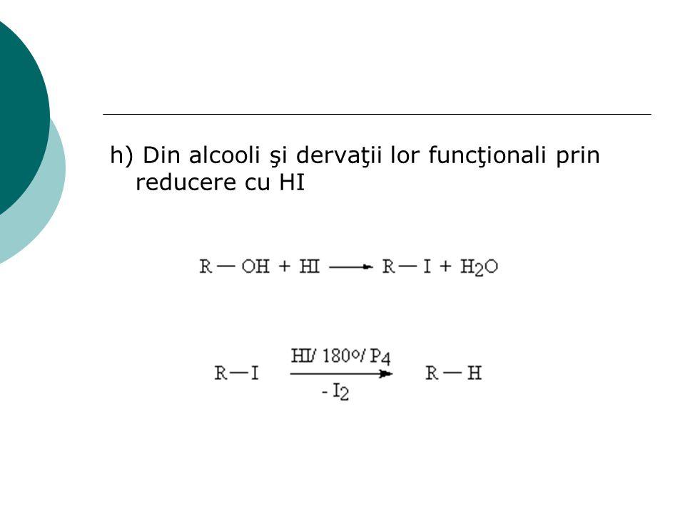 h) Din alcooli şi dervaţii lor funcţionali prin reducere cu HI