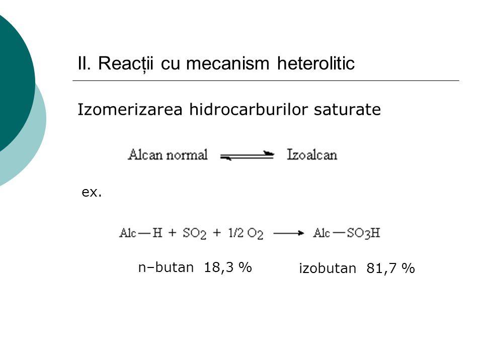 II. Reacţii cu mecanism heterolitic Izomerizarea hidrocarburilor saturate ex. n–butan 18,3 % izobutan 81,7 %