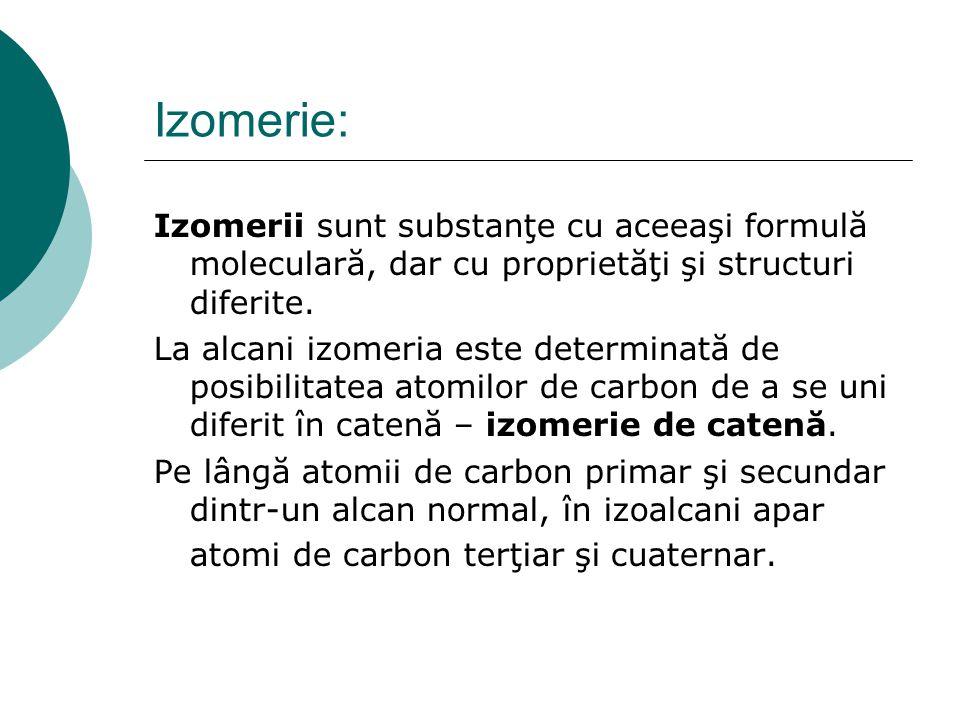 Izomerie: Izomerii sunt substanţe cu aceeaşi formulă moleculară, dar cu proprietăţi şi structuri diferite. La alcani izomeria este determinată de posi