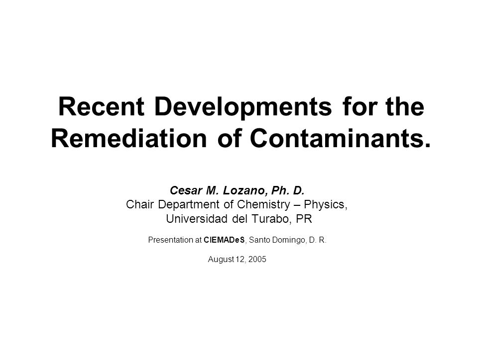 Recent Developments for the Remediation of Contaminants. Cesar M. Lozano, Ph. D. Chair Department of Chemistry – Physics, Universidad del Turabo, PR P