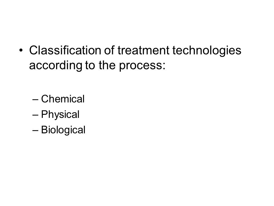 Classification of treatment technologies according to the process: –Chemical –Physical –Biological