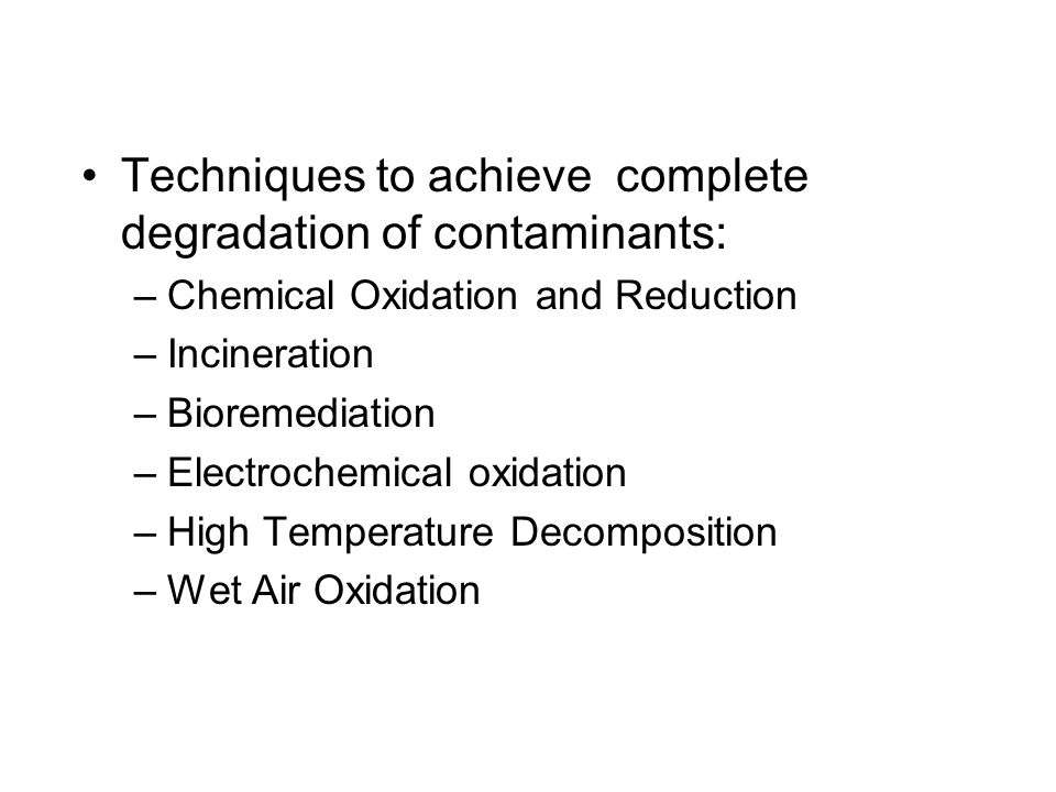 Techniques to achieve complete degradation of contaminants: –Chemical Oxidation and Reduction –Incineration –Bioremediation –Electrochemical oxidation
