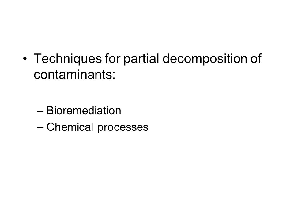 Techniques for partial decomposition of contaminants: –Bioremediation –Chemical processes