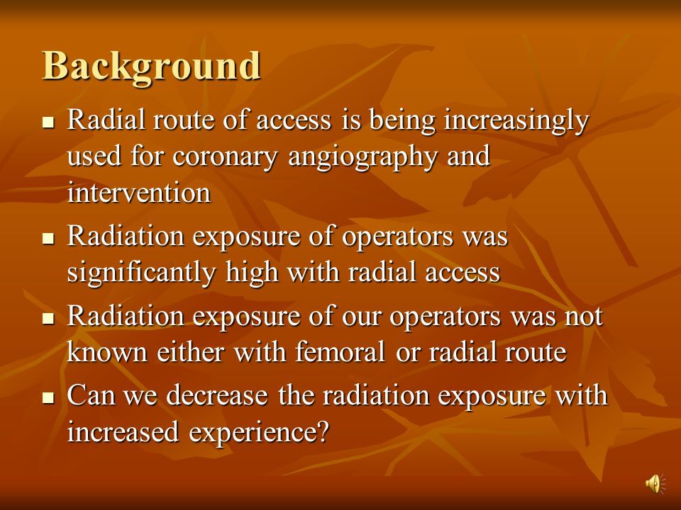 Aims and object Compare the femoral arterial route radiation exposure with radial arterial route radiation exposure Compare the femoral arterial route radiation exposure with radial arterial route radiation exposure Determine the relationship of operators experience with radiation exposure Determine the relationship of operators experience with radiation exposure