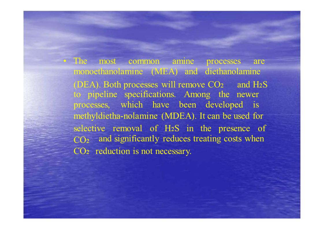 The most common amine processes are monoethanolamine (MEA) and diethanolamine (DEA). Both processes will remove CO 2 and H 2 S to pipeline specificati