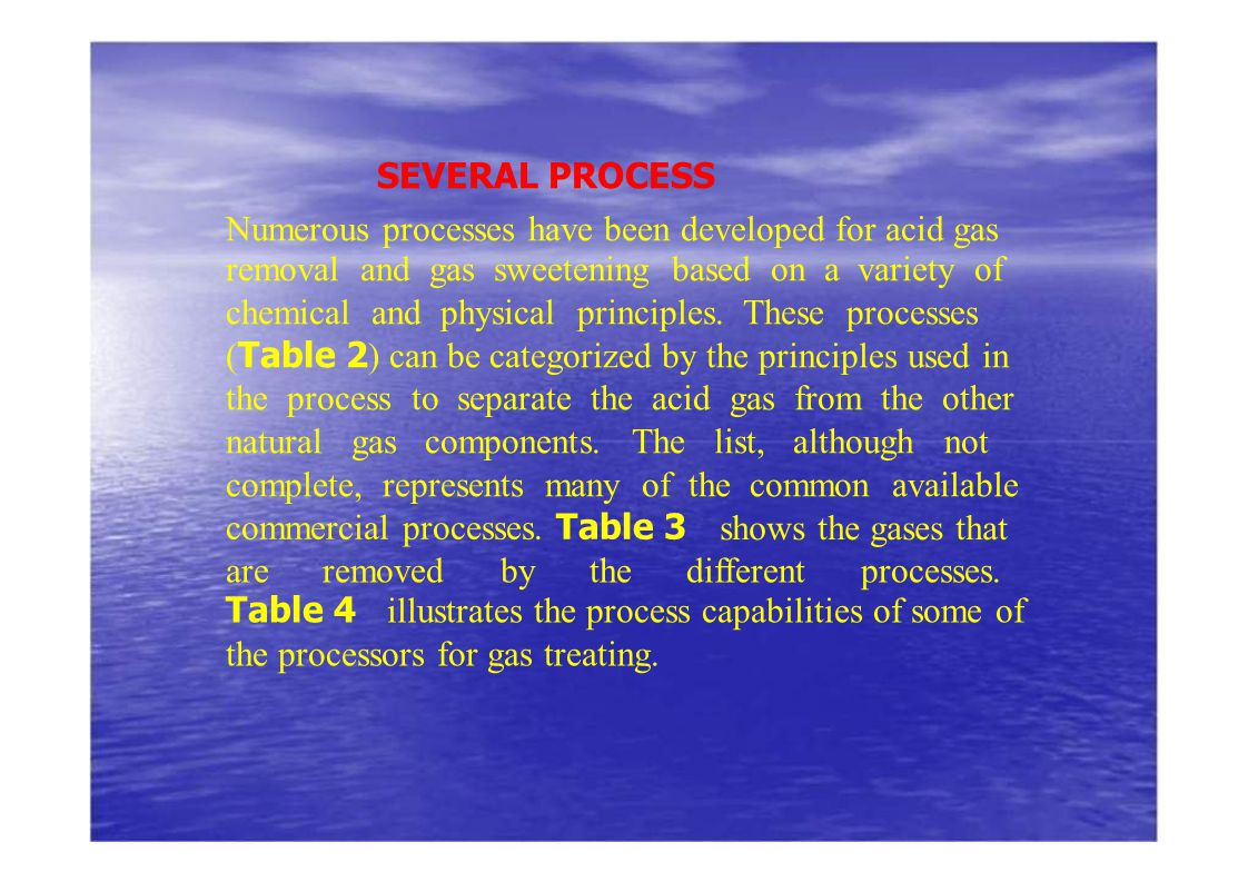 SEVERAL PROCESS Numerous processes have been developed for acid gas removal and gas sweetening based on a variety of chemical and physical principles.
