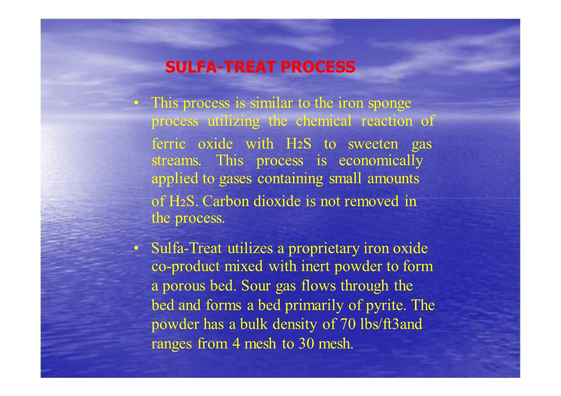 SULFA-TREAT PROCESS This process is similar to the iron sponge process utilizing the chemical reaction of ferric oxide with H 2 S to sweeten gas strea