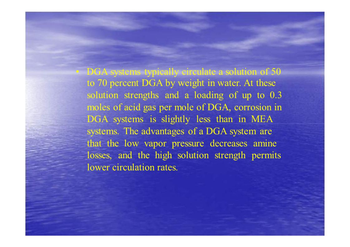 DGA systems typically circulate a solution of 50 to 70 percent DGA by weight in water. At these solution strengths and a loading of up to 0.3 moles of
