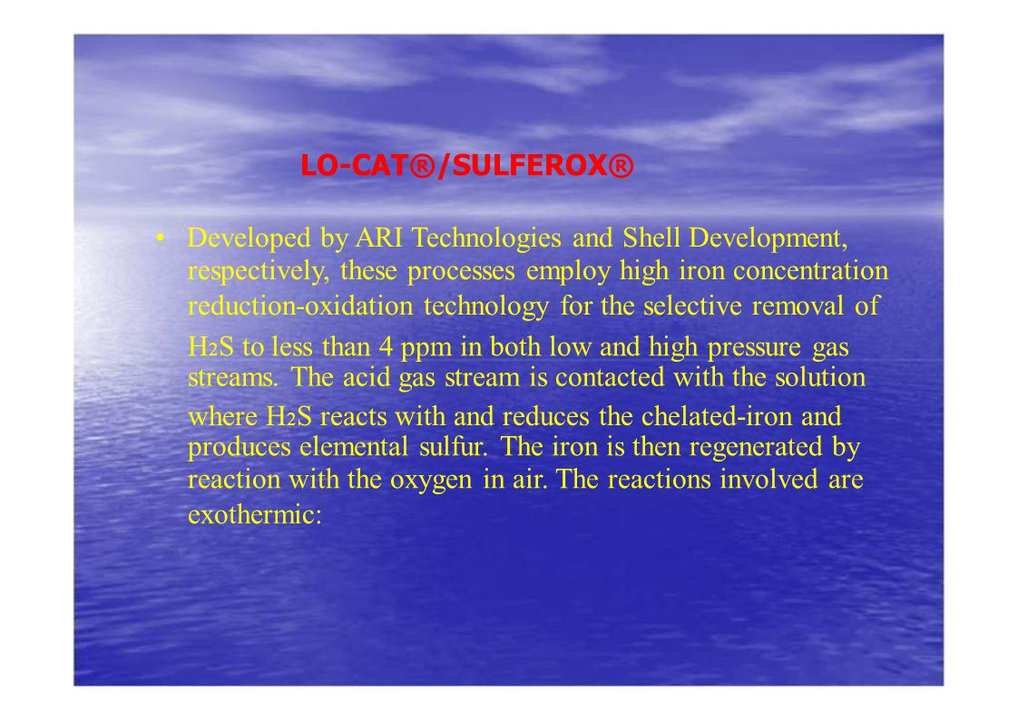 LO-CAT®/SULFEROX® Developed by ARI Technologies and Shell Development, respectively, these processes employ high iron concentration reduction-oxidatio