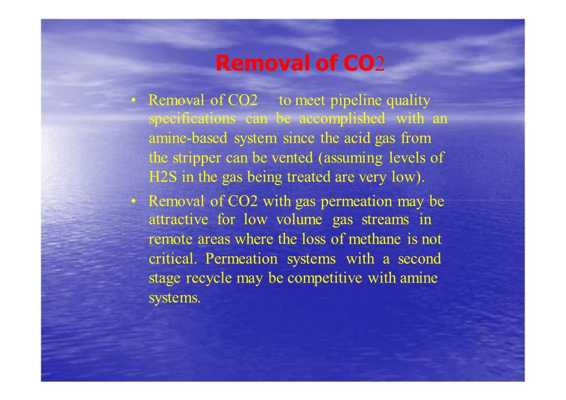 Removal of CO 2 Removal of CO2 to meet pipeline quality specifications can be accomplished with an amine-based system since the acid gas from the stri