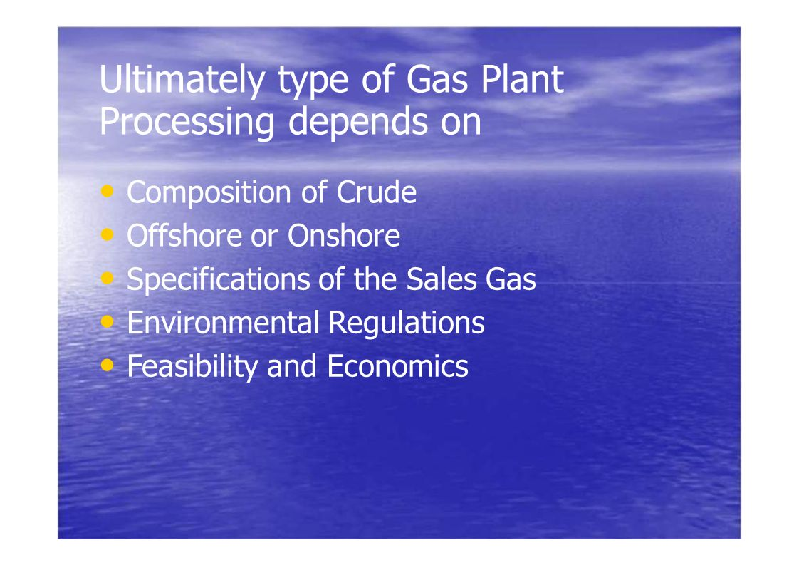Ultimately type of Gas Plant Processing depends on Composition of Crude Offshore or Onshore Specifications of the Sales Gas Environmental Regulations