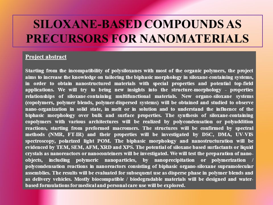 SILOXANE-BASED COMPOUNDS AS PRECURSORS FOR NANOMATERIALS General objective: the increase of knowledge on tailoring the biphasic morphology in siloxane-containing systems, in order to obtain nanostructured materials.