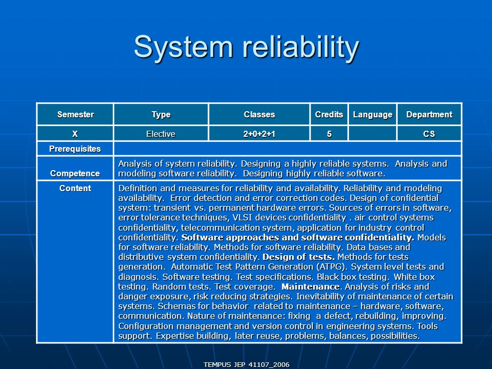 TEMPUS JEP 41107_2006 System reliability SemesterTypeClassesCreditsLanguageDepartment XElective2+0+2+15CS Prerequisites Competence Analysis of system reliability.