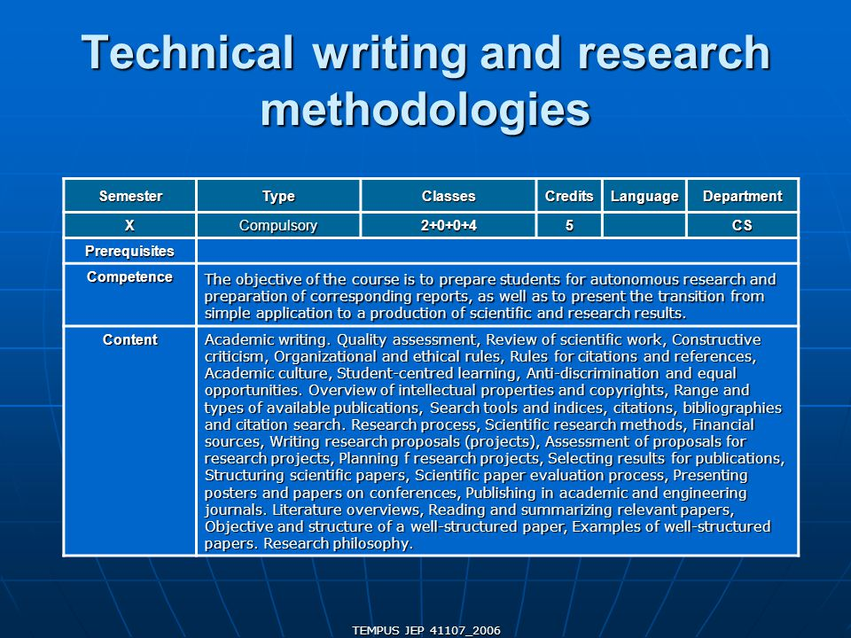 TEMPUS JEP 41107_2006 Technical writing and research methodologies SemesterTypeClassesCreditsLanguageDepartment XCompulsory2+0+0+45CS Prerequisites Competence The objective of the course is to prepare students for autonomous research and preparation of corresponding reports, as well as to present the transition from simple application to a production of scientific and research results.