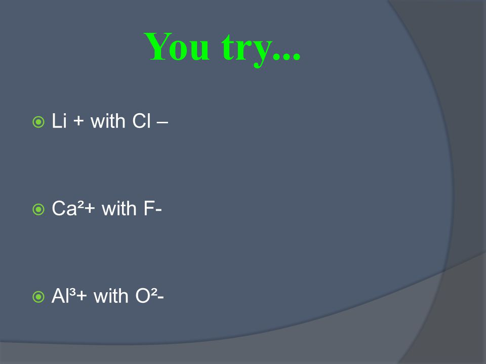 You try...  Li + with Cl –  Ca²+ with F-  Al³+ with O²-