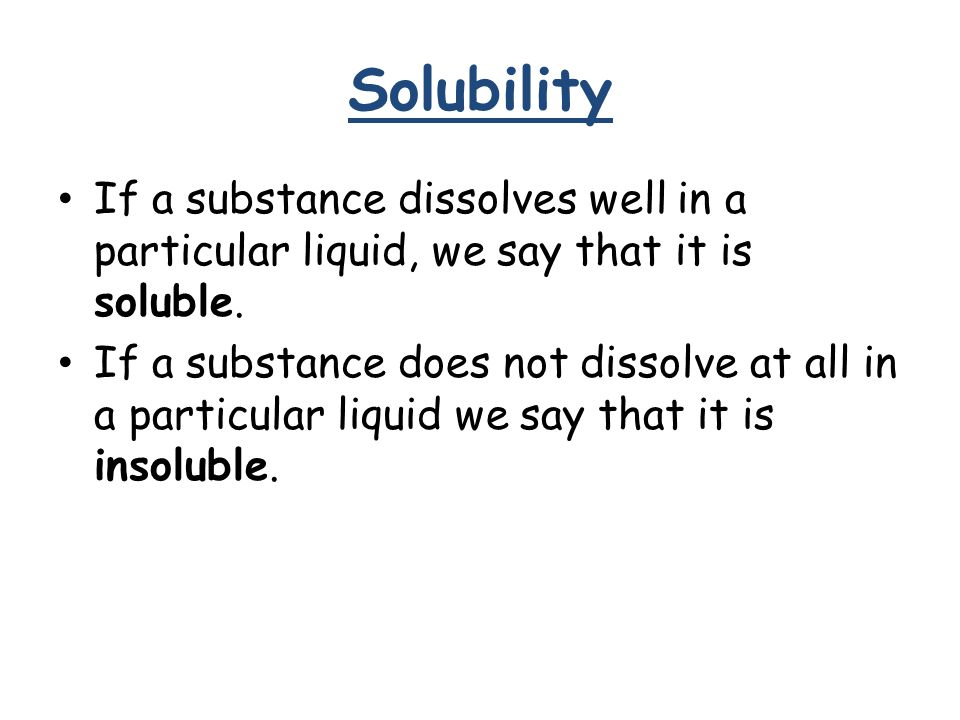 Solubility If a substance dissolves well in a particular liquid, we say that it is soluble.
