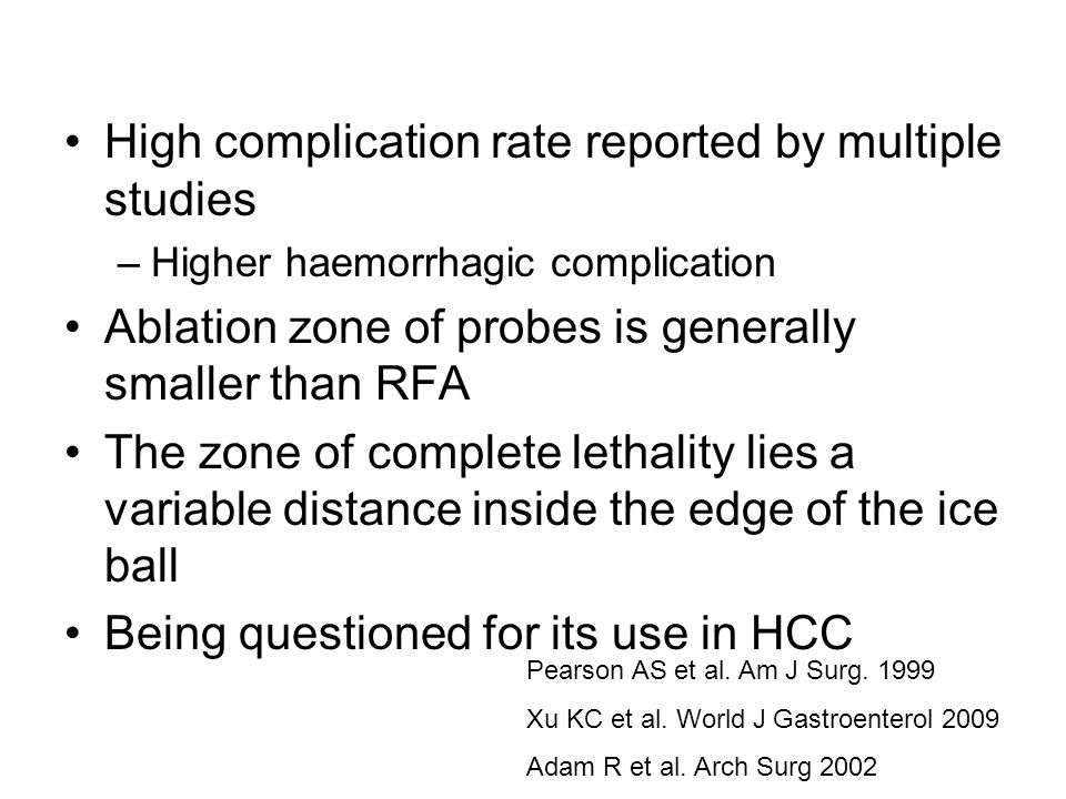 High complication rate reported by multiple studies –Higher haemorrhagic complication Ablation zone of probes is generally smaller than RFA The zone of complete lethality lies a variable distance inside the edge of the ice ball Being questioned for its use in HCC Pearson AS et al.