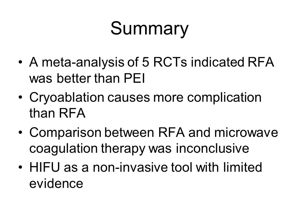 Summary A meta-analysis of 5 RCTs indicated RFA was better than PEI Cryoablation causes more complication than RFA Comparison between RFA and microwave coagulation therapy was inconclusive HIFU as a non-invasive tool with limited evidence