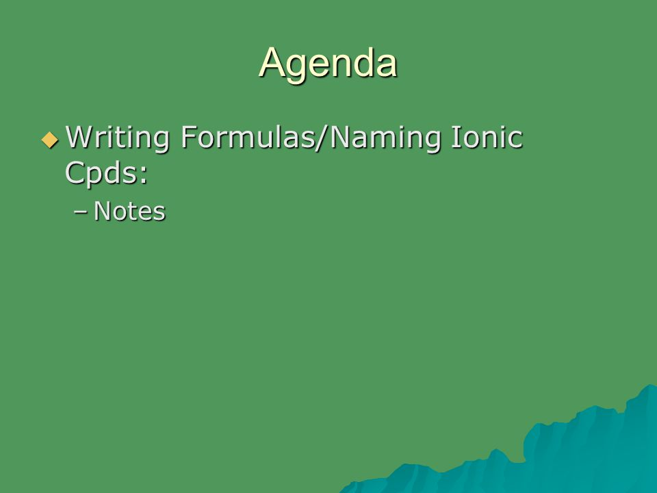 Agenda  Writing Formulas/Naming Ionic Cpds: –Notes