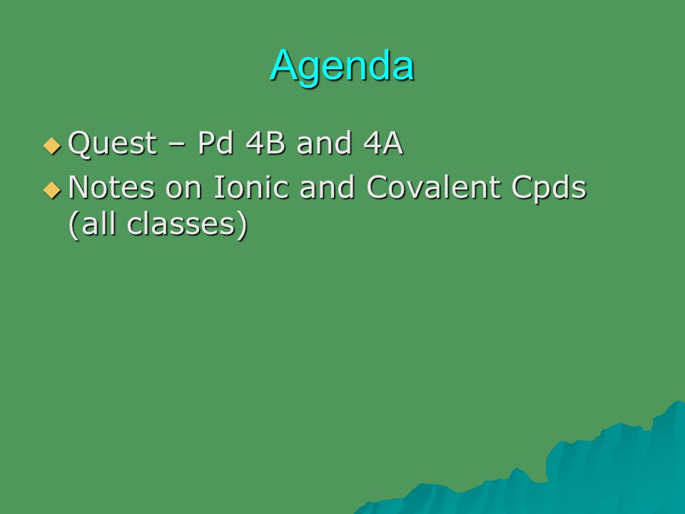 Agenda  Quest – Pd 4B and 4A  Notes on Ionic and Covalent Cpds (all classes)