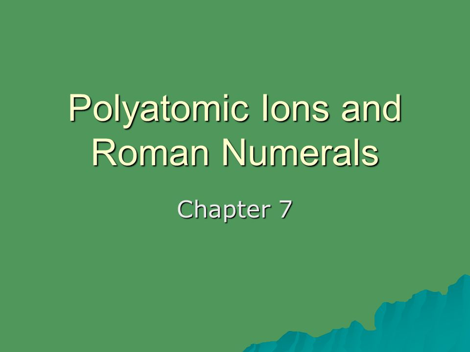 Polyatomic Ions and Roman Numerals Chapter 7